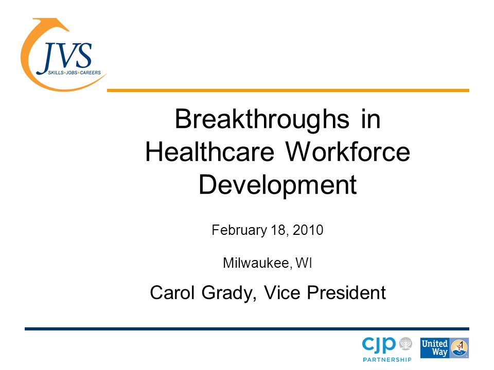 1 Breakthroughs in Healthcare Workforce Development February 18, 2010 Milwaukee, WI Carol Grady, Vice President