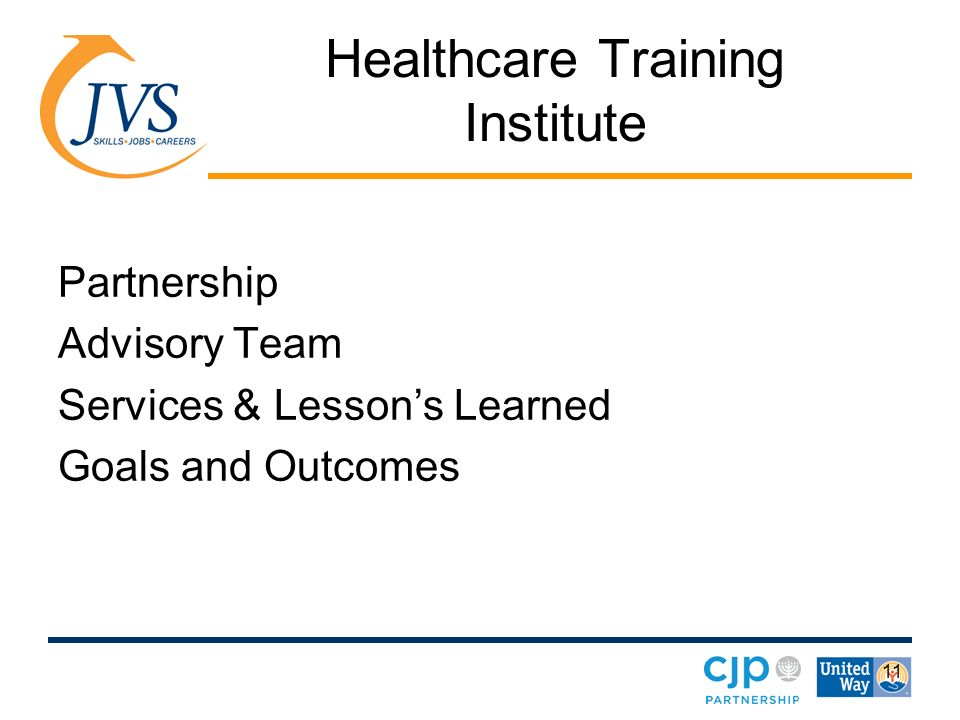 11 Healthcare Training Institute Partnership Advisory Team Services & Lessons Learned Goals and Outcomes