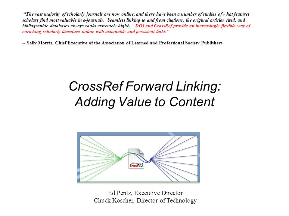 CrossRef Forward Linking: Adding Value to Content The vast majority of scholarly journals are now online, and there have been a number of studies of what features scholars find most valuable in e-journals.
