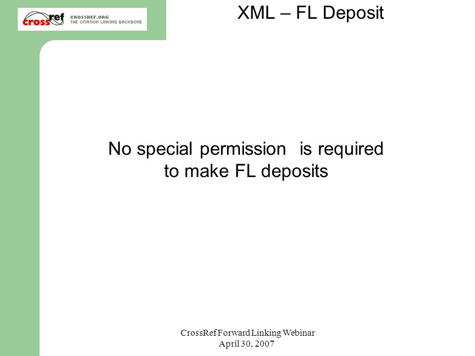 CrossRef Forward Linking Webinar April 30, 2007 No special permission is required to make FL deposits XML – FL Deposit