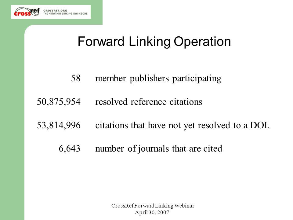 CrossRef Forward Linking Webinar April 30, 2007 IDF – Annual Members Meeting Forward Linking Operation 58 member publishers participating 50,875,954resolved reference citations 53,814,996 citations that have not yet resolved to a DOI.