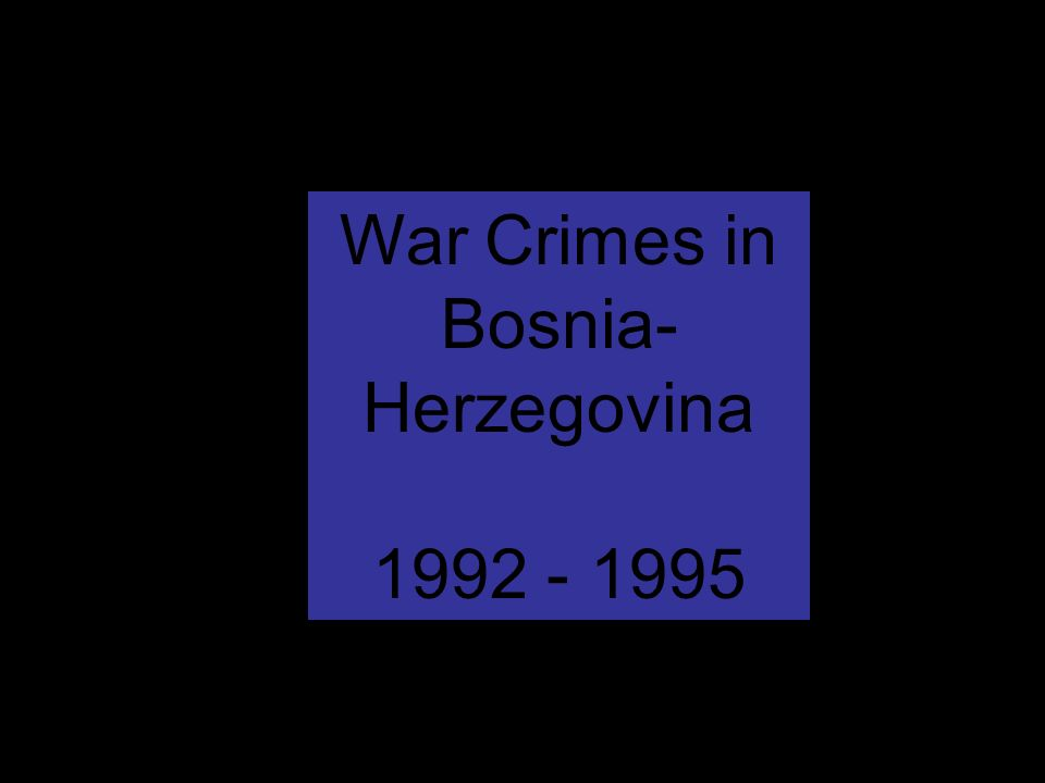 War Crimes in Bosnia- Herzegovina 1992 - 1995