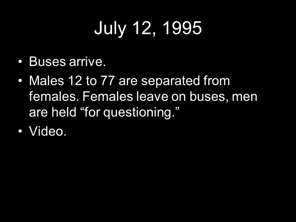 July 12, 1995 Buses arrive. Males 12 to 77 are separated from females.
