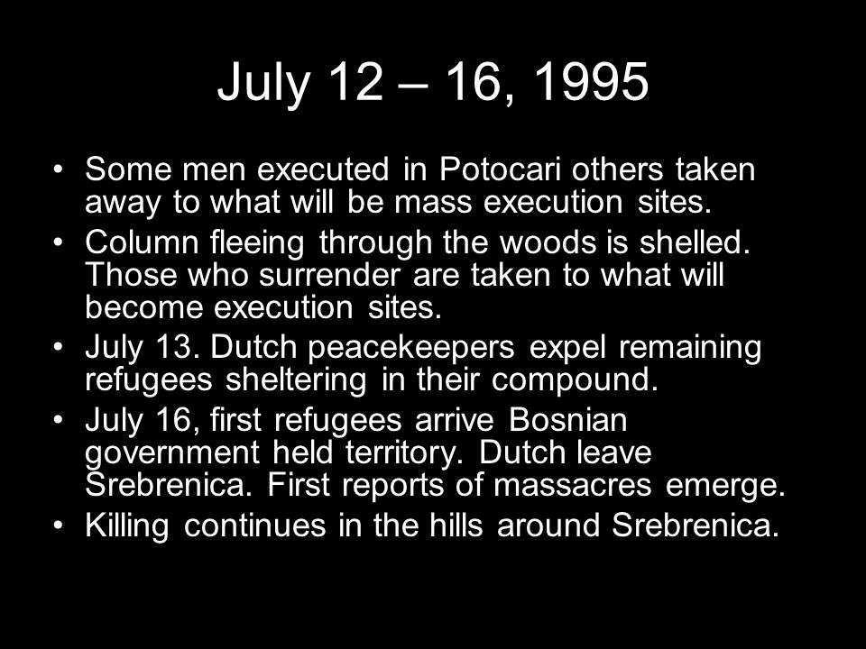 July 12 – 16, 1995 Some men executed in Potocari others taken away to what will be mass execution sites.