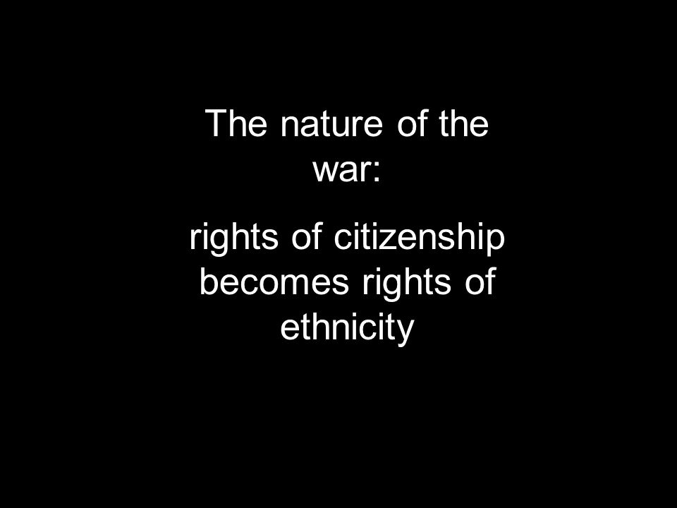 The nature of the war: rights of citizenship becomes rights of ethnicity