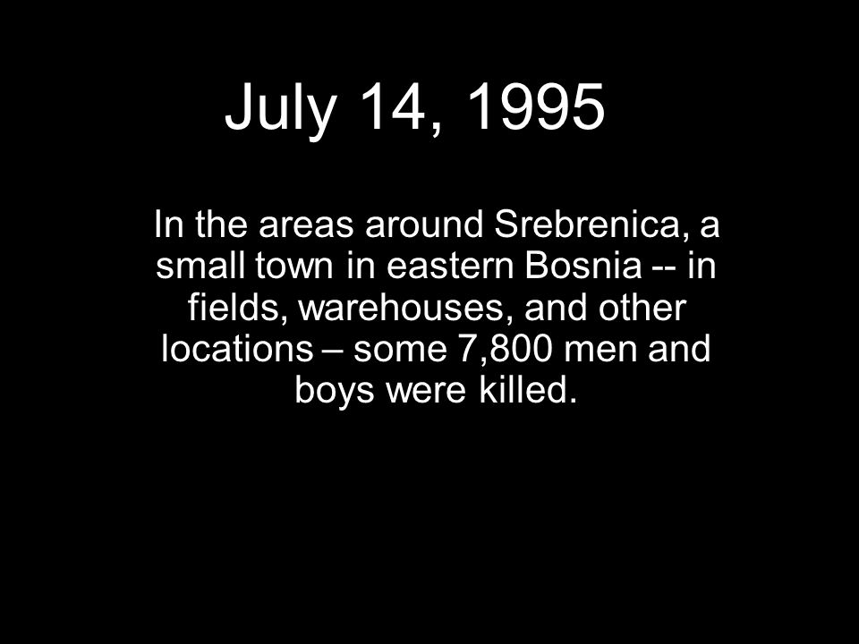 July 14, 1995 In the areas around Srebrenica, a small town in eastern Bosnia -- in fields, warehouses, and other locations – some 7,800 men and boys were killed.
