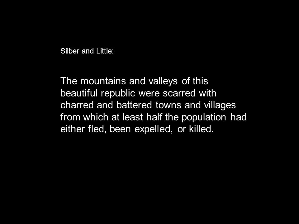 Silber and Little: The mountains and valleys of this beautiful republic were scarred with charred and battered towns and villages from which at least half the population had either fled, been expelled, or killed.