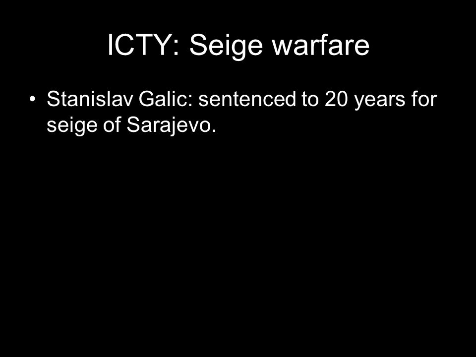 ICTY: Seige warfare Stanislav Galic: sentenced to 20 years for seige of Sarajevo.