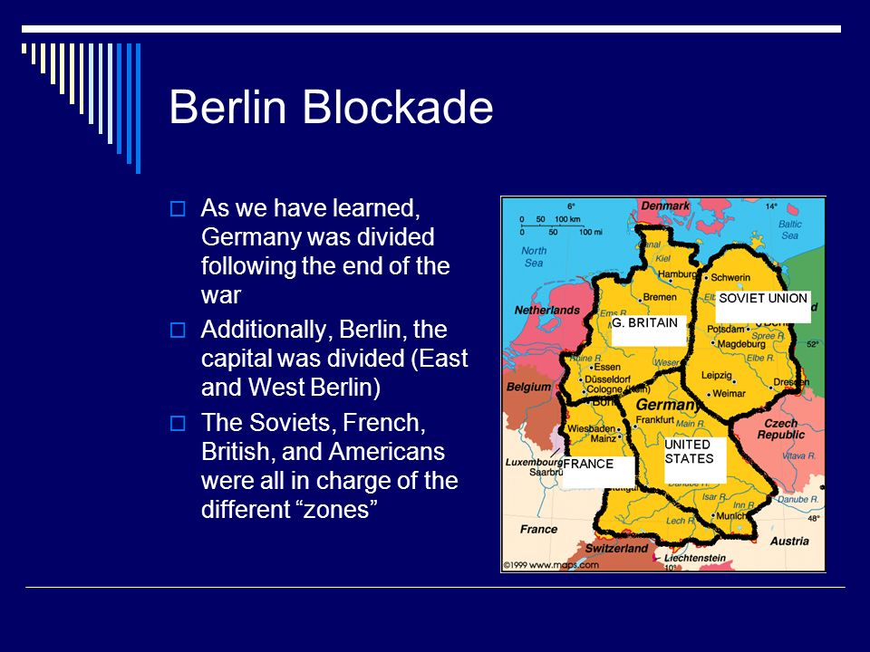 Berlin Blockade As we have learned, Germany was divided following the end of the war Additionally, Berlin, the capital was divided (East and West Berlin) The Soviets, French, British, and Americans were all in charge of the different zones