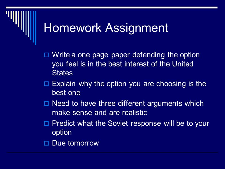 Homework Assignment Write a one page paper defending the option you feel is in the best interest of the United States Explain why the option you are choosing is the best one Need to have three different arguments which make sense and are realistic Predict what the Soviet response will be to your option Due tomorrow