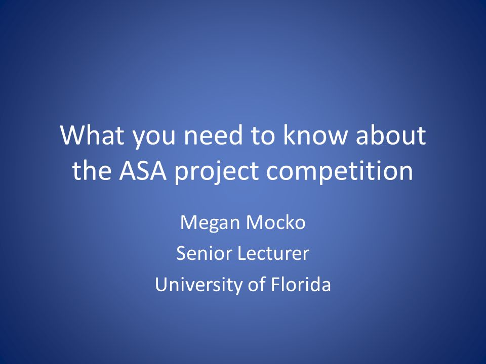 What you need to know about the ASA project competition Megan Mocko Senior Lecturer University of Florida