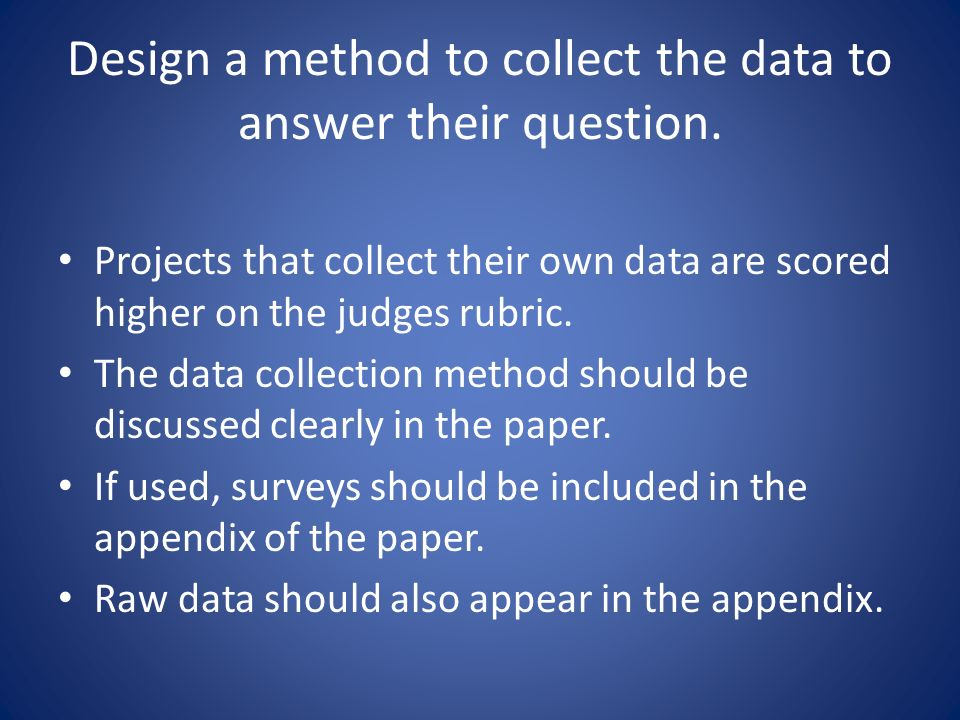 Design a method to collect the data to answer their question.