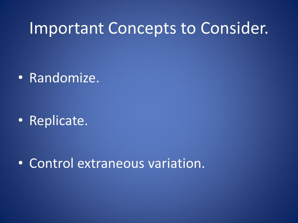 Important Concepts to Consider. Randomize. Replicate. Control extraneous variation.