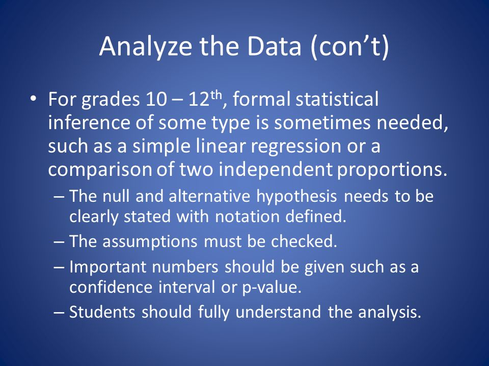 Analyze the Data (cont) For grades 10 – 12 th, formal statistical inference of some type is sometimes needed, such as a simple linear regression or a comparison of two independent proportions.