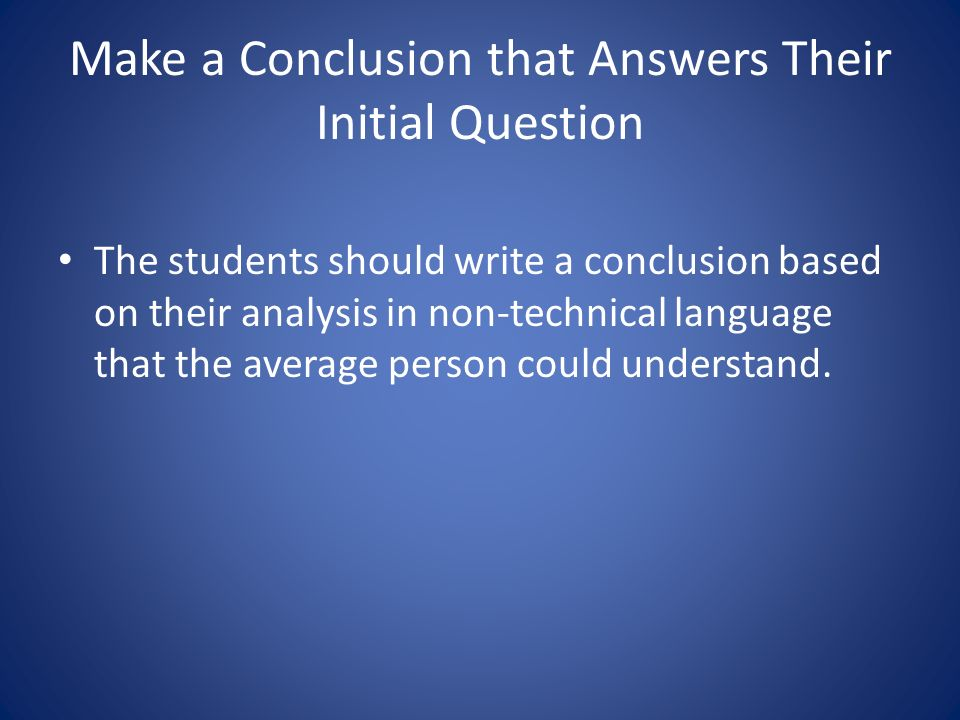 Make a Conclusion that Answers Their Initial Question The students should write a conclusion based on their analysis in non-technical language that the average person could understand.