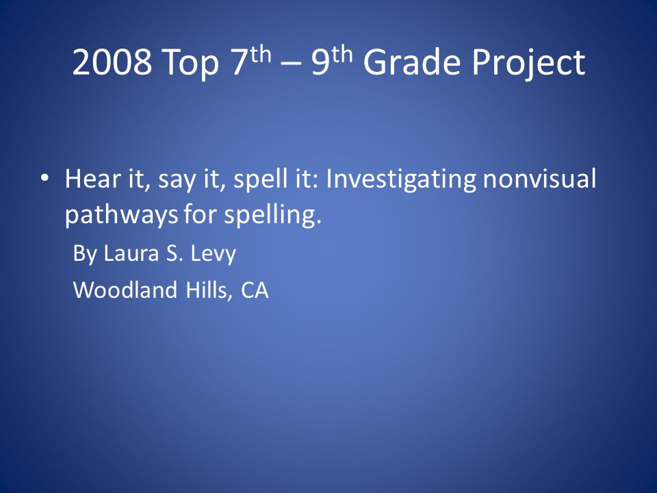 2008 Top 7 th – 9 th Grade Project Hear it, say it, spell it: Investigating nonvisual pathways for spelling.