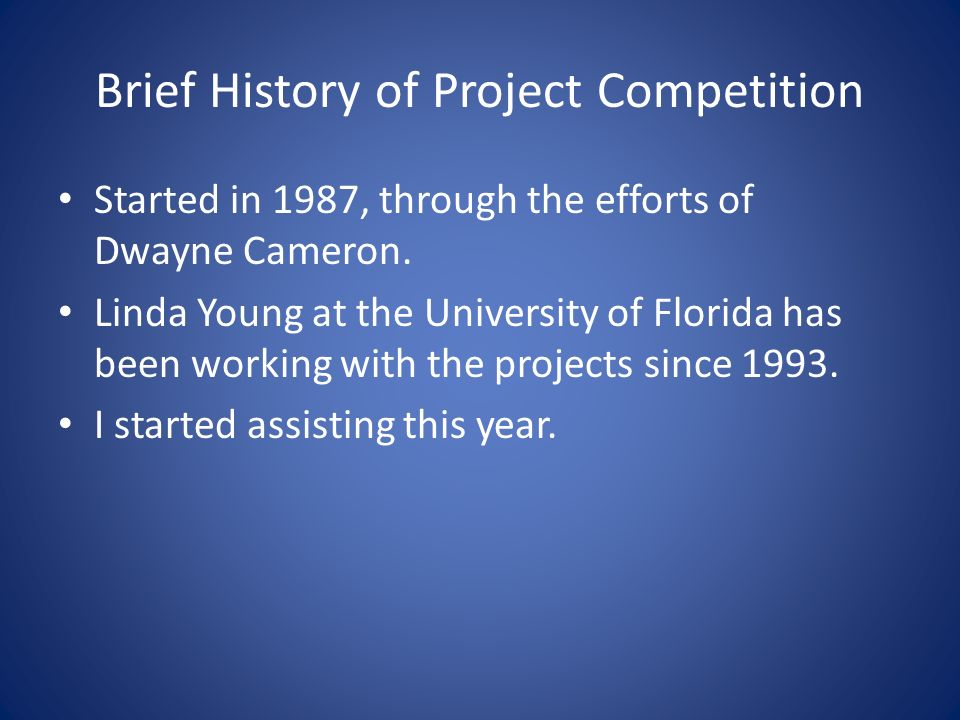Brief History of Project Competition Started in 1987, through the efforts of Dwayne Cameron.