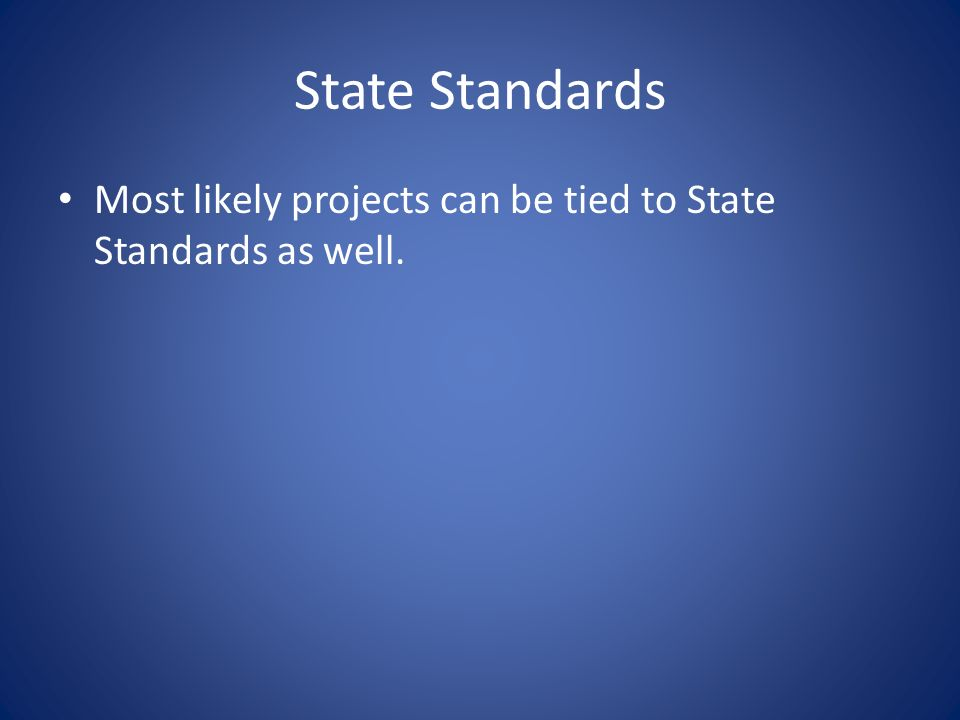 State Standards Most likely projects can be tied to State Standards as well.