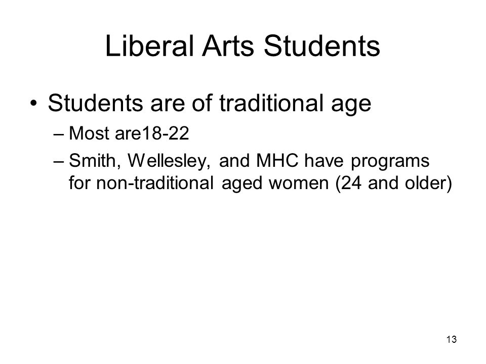 13 Liberal Arts Students Students are of traditional age –Most are18-22 –Smith, Wellesley, and MHC have programs for non-traditional aged women (24 and older)