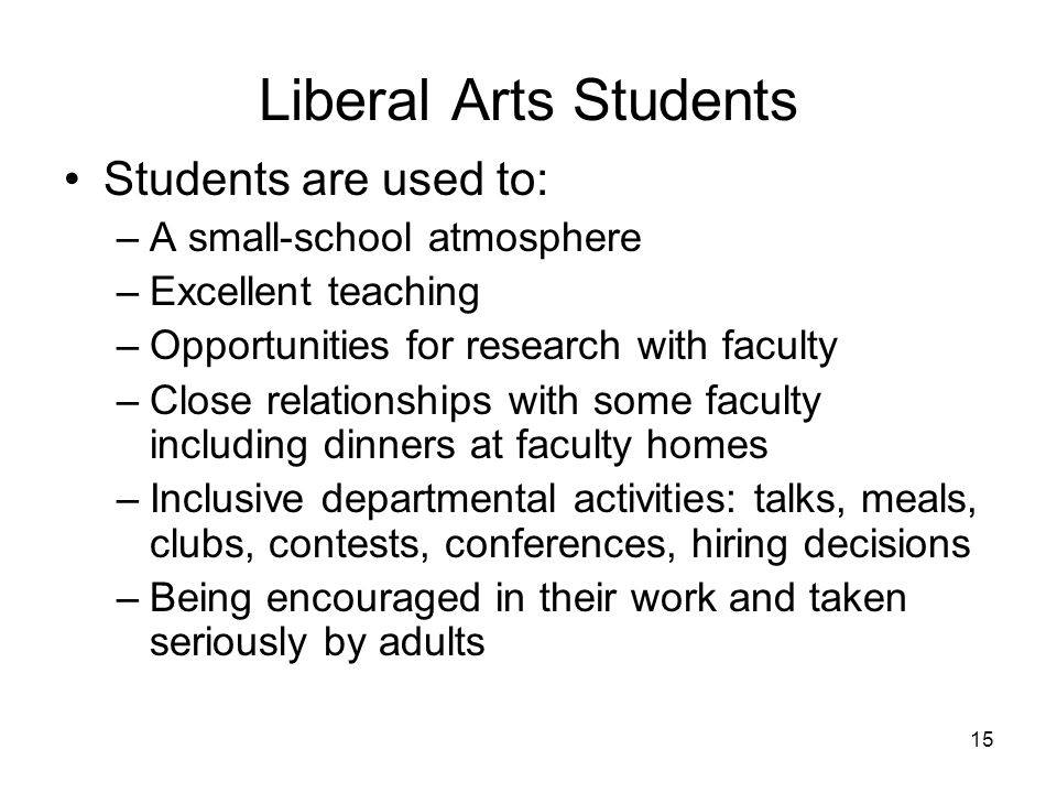 15 Liberal Arts Students Students are used to: –A small-school atmosphere –Excellent teaching –Opportunities for research with faculty –Close relationships with some faculty including dinners at faculty homes –Inclusive departmental activities: talks, meals, clubs, contests, conferences, hiring decisions –Being encouraged in their work and taken seriously by adults