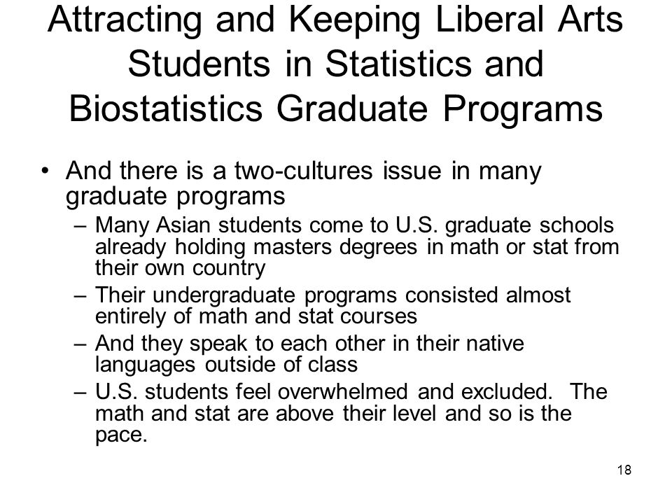 18 Attracting and Keeping Liberal Arts Students in Statistics and Biostatistics Graduate Programs And there is a two-cultures issue in many graduate programs –Many Asian students come to U.S.