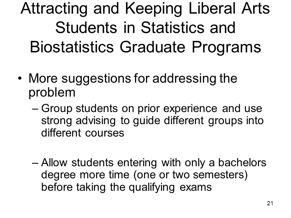 21 Attracting and Keeping Liberal Arts Students in Statistics and Biostatistics Graduate Programs More suggestions for addressing the problem –Group students on prior experience and use strong advising to guide different groups into different courses –Allow students entering with only a bachelors degree more time (one or two semesters) before taking the qualifying exams