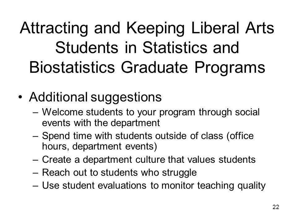 22 Attracting and Keeping Liberal Arts Students in Statistics and Biostatistics Graduate Programs Additional suggestions –Welcome students to your program through social events with the department –Spend time with students outside of class (office hours, department events) –Create a department culture that values students –Reach out to students who struggle –Use student evaluations to monitor teaching quality