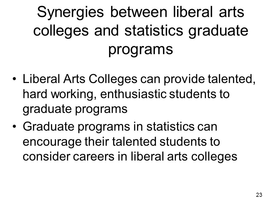 23 Synergies between liberal arts colleges and statistics graduate programs Liberal Arts Colleges can provide talented, hard working, enthusiastic students to graduate programs Graduate programs in statistics can encourage their talented students to consider careers in liberal arts colleges