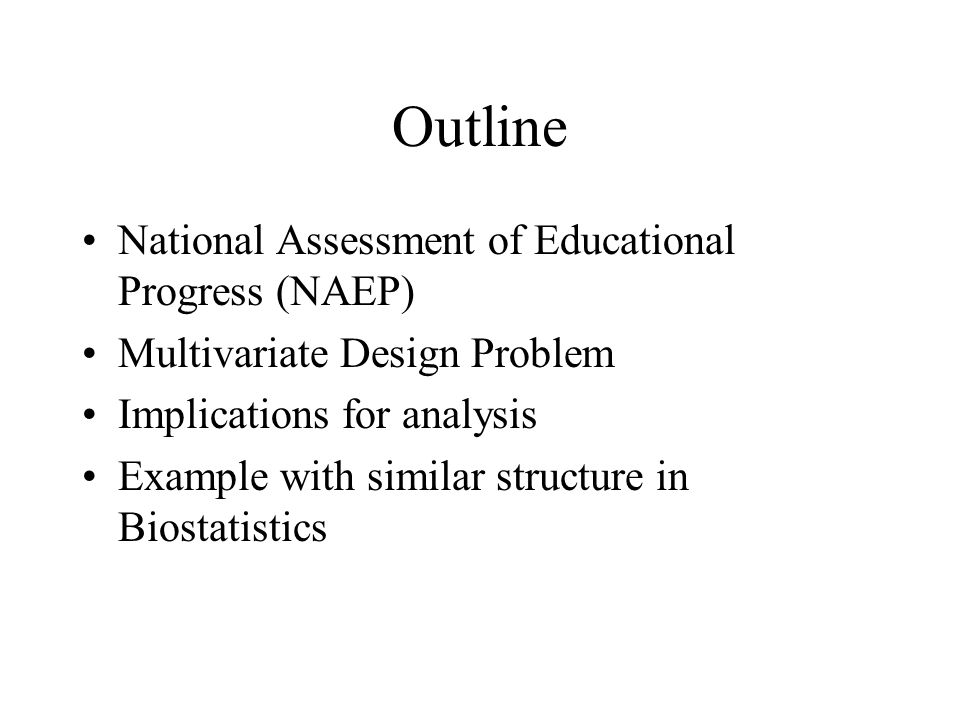 Outline National Assessment of Educational Progress (NAEP) Multivariate Design Problem Implications for analysis Example with similar structure in Biostatistics