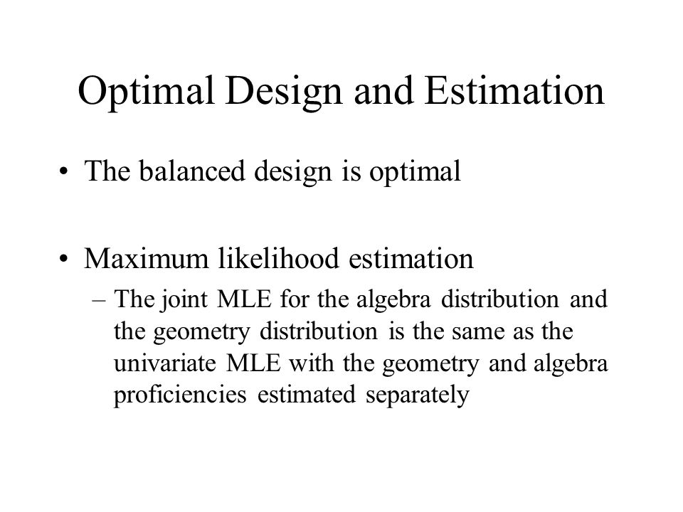 Optimal Design and Estimation The balanced design is optimal Maximum likelihood estimation –The joint MLE for the algebra distribution and the geometry distribution is the same as the univariate MLE with the geometry and algebra proficiencies estimated separately
