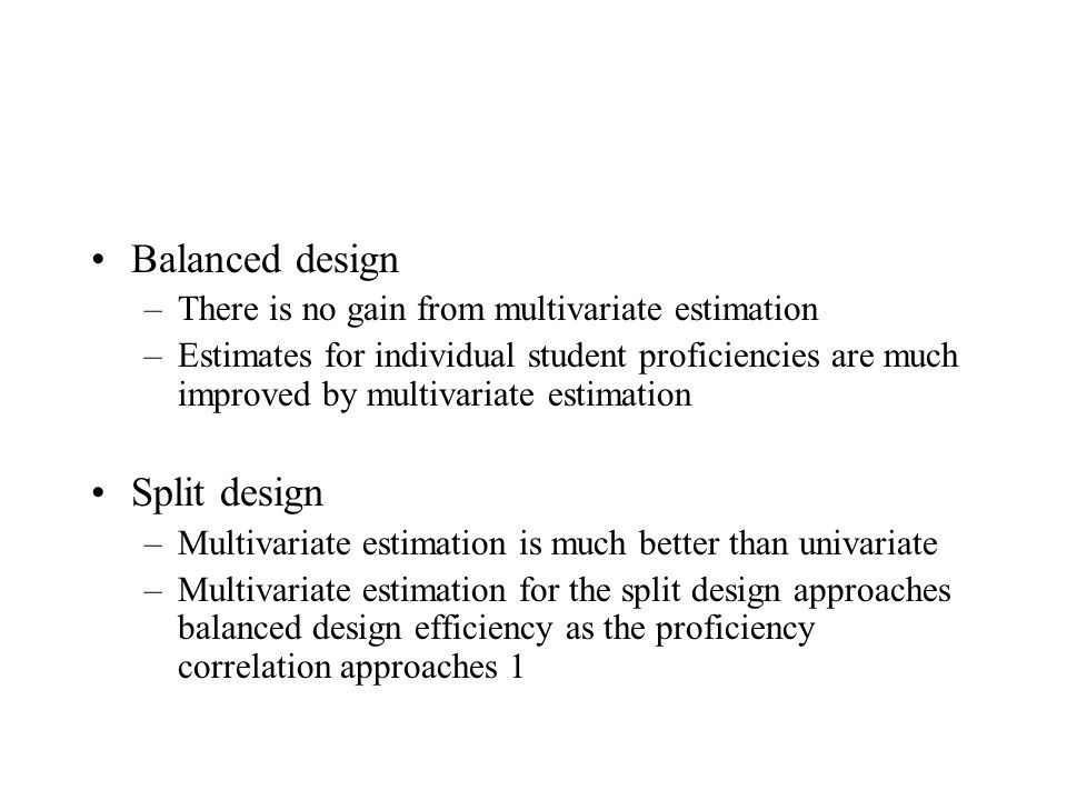 Balanced design –There is no gain from multivariate estimation –Estimates for individual student proficiencies are much improved by multivariate estimation Split design –Multivariate estimation is much better than univariate –Multivariate estimation for the split design approaches balanced design efficiency as the proficiency correlation approaches 1