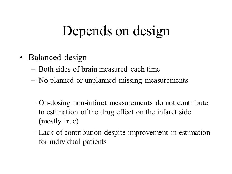 Depends on design Balanced design –Both sides of brain measured each time –No planned or unplanned missing measurements –On-dosing non-infarct measurements do not contribute to estimation of the drug effect on the infarct side (mostly true) –Lack of contribution despite improvement in estimation for individual patients
