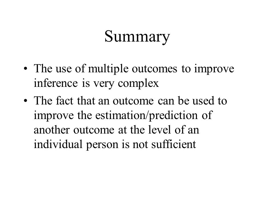 Summary The use of multiple outcomes to improve inference is very complex The fact that an outcome can be used to improve the estimation/prediction of another outcome at the level of an individual person is not sufficient