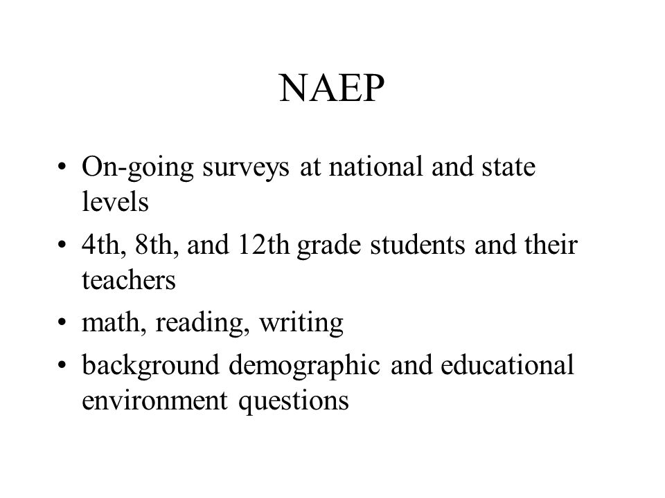 NAEP On-going surveys at national and state levels 4th, 8th, and 12th grade students and their teachers math, reading, writing background demographic and educational environment questions
