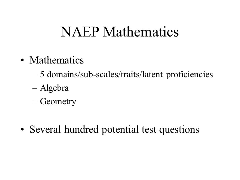 NAEP Mathematics Mathematics –5 domains/sub-scales/traits/latent proficiencies –Algebra –Geometry Several hundred potential test questions