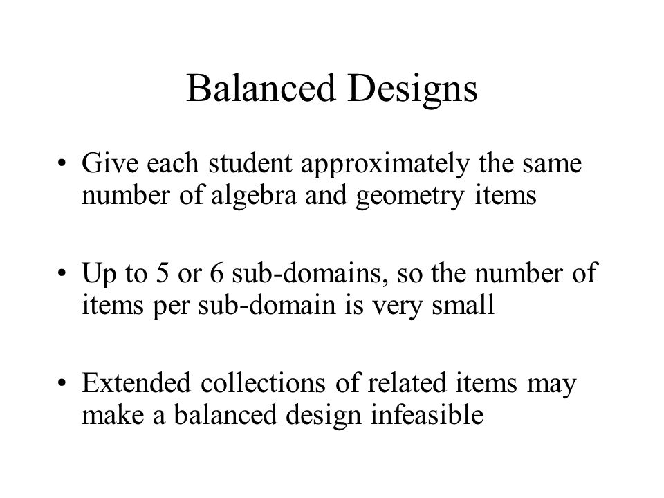 Balanced Designs Give each student approximately the same number of algebra and geometry items Up to 5 or 6 sub-domains, so the number of items per sub-domain is very small Extended collections of related items may make a balanced design infeasible