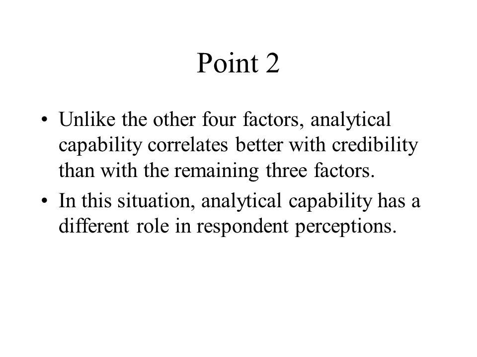 Point 2 Unlike the other four factors, analytical capability correlates better with credibility than with the remaining three factors.