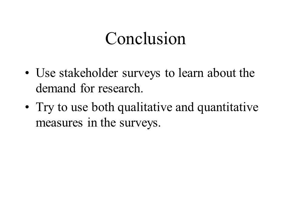 Conclusion Use stakeholder surveys to learn about the demand for research.