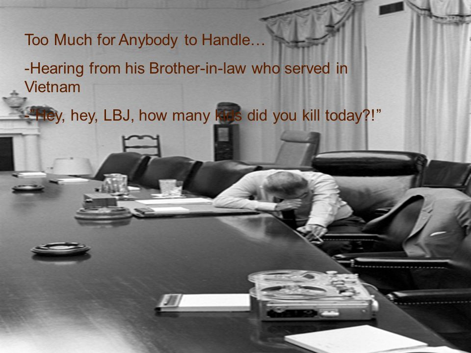 Too Much for Anybody to Handle… -Hearing from his Brother-in-law who served in Vietnam -Hey, hey, LBJ, how many kids did you kill today !