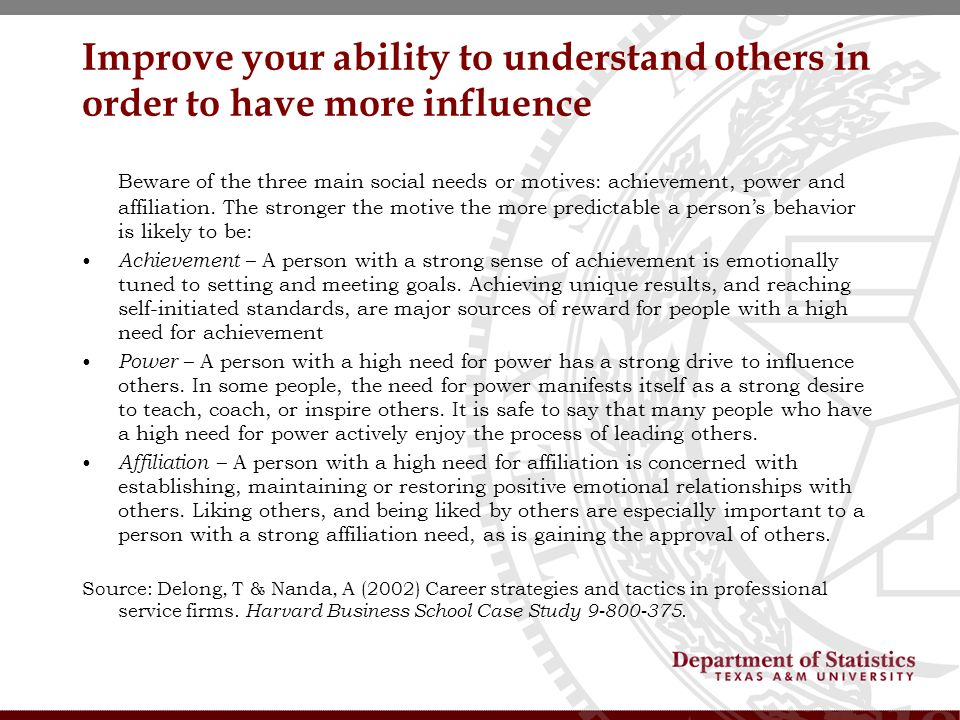 Improve your ability to understand others in order to have more influence Beware of the three main social needs or motives: achievement, power and affiliation.