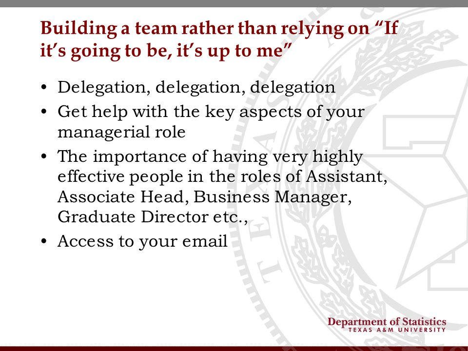 Building a team rather than relying on If its going to be, its up to me Delegation, delegation, delegation Get help with the key aspects of your managerial role The importance of having very highly effective people in the roles of Assistant, Associate Head, Business Manager, Graduate Director etc., Access to your email