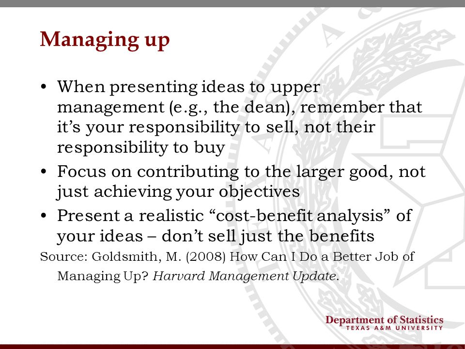 Managing up When presenting ideas to upper management (e.g., the dean), remember that its your responsibility to sell, not their responsibility to buy Focus on contributing to the larger good, not just achieving your objectives Present a realistic cost-benefit analysis of your ideas – dont sell just the benefits Source: Goldsmith, M.
