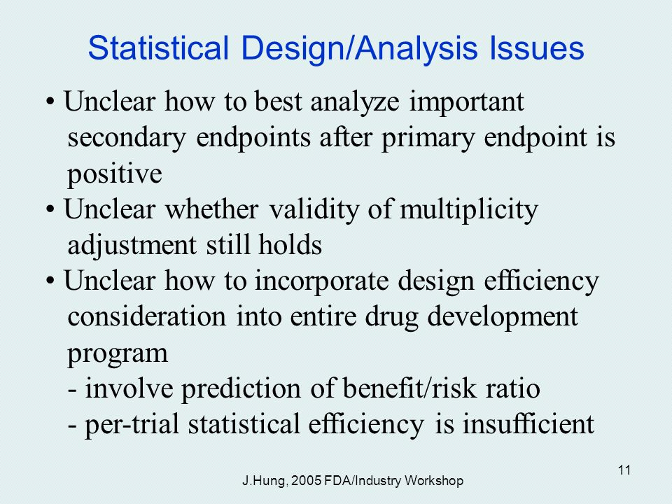 J.Hung, 2005 FDA/Industry Workshop 11 Statistical Design/Analysis Issues Unclear how to best analyze important secondary endpoints after primary endpoint is positive Unclear whether validity of multiplicity adjustment still holds Unclear how to incorporate design efficiency consideration into entire drug development program - involve prediction of benefit/risk ratio - per-trial statistical efficiency is insufficient