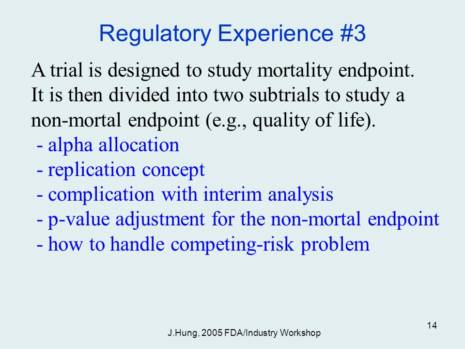 J.Hung, 2005 FDA/Industry Workshop 14 Regulatory Experience #3 A trial is designed to study mortality endpoint.