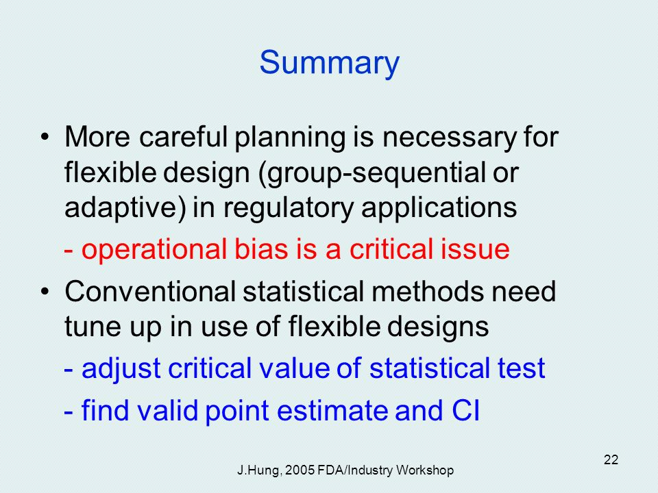 J.Hung, 2005 FDA/Industry Workshop 22 Summary More careful planning is necessary for flexible design (group-sequential or adaptive) in regulatory applications - operational bias is a critical issue Conventional statistical methods need tune up in use of flexible designs - adjust critical value of statistical test - find valid point estimate and CI