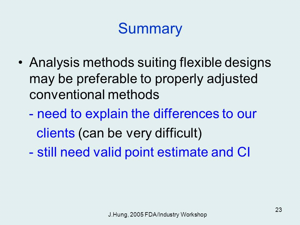 J.Hung, 2005 FDA/Industry Workshop 23 Summary Analysis methods suiting flexible designs may be preferable to properly adjusted conventional methods - need to explain the differences to our clients (can be very difficult) - still need valid point estimate and CI