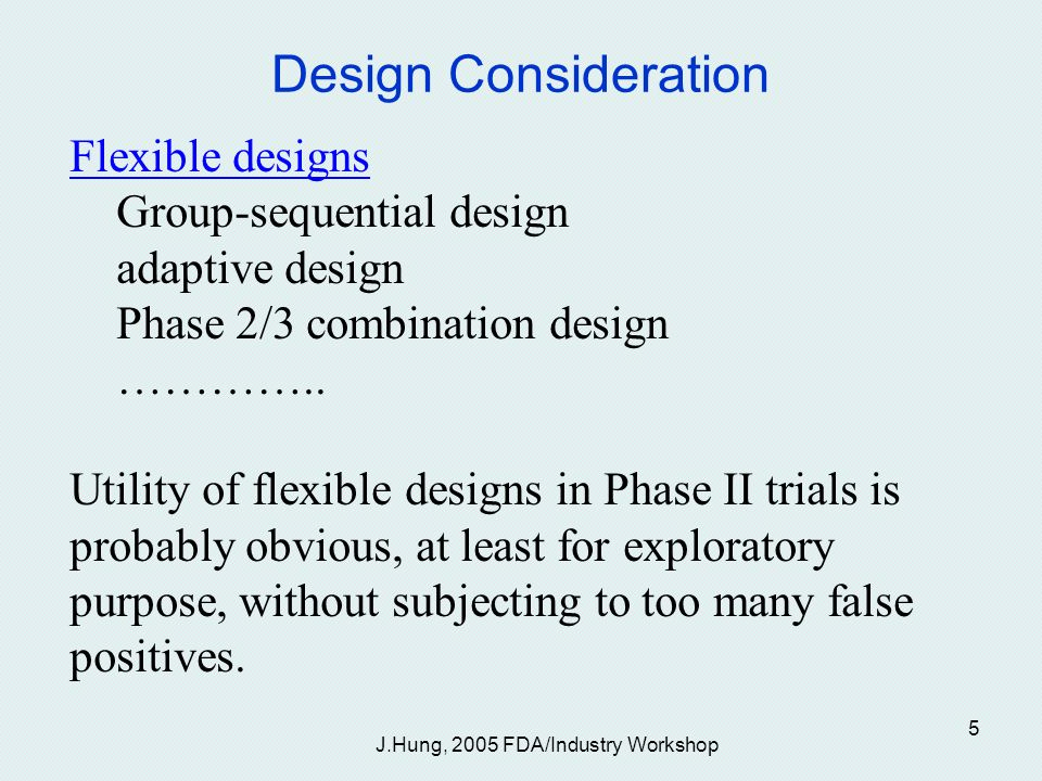 J.Hung, 2005 FDA/Industry Workshop 5 Design Consideration Flexible designs Group-sequential design adaptive design Phase 2/3 combination design …………..