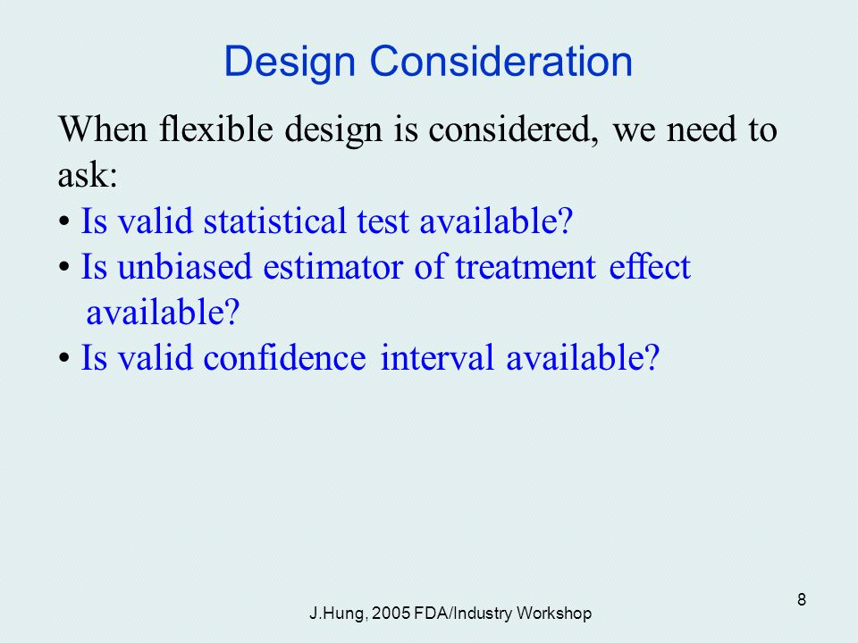 J.Hung, 2005 FDA/Industry Workshop 8 Design Consideration When flexible design is considered, we need to ask: Is valid statistical test available.