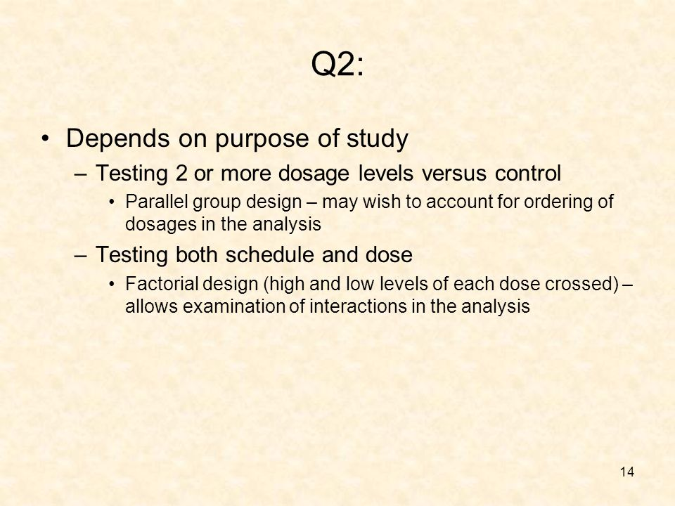 14 Q2: Depends on purpose of study –Testing 2 or more dosage levels versus control Parallel group design – may wish to account for ordering of dosages in the analysis –Testing both schedule and dose Factorial design (high and low levels of each dose crossed) – allows examination of interactions in the analysis