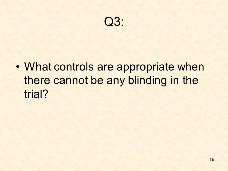 16 Q3: What controls are appropriate when there cannot be any blinding in the trial
